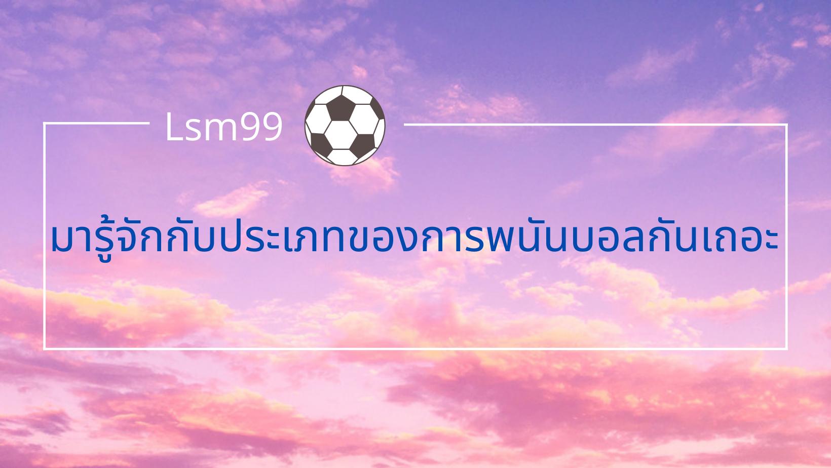 ประเภทพนันบอลlsm99